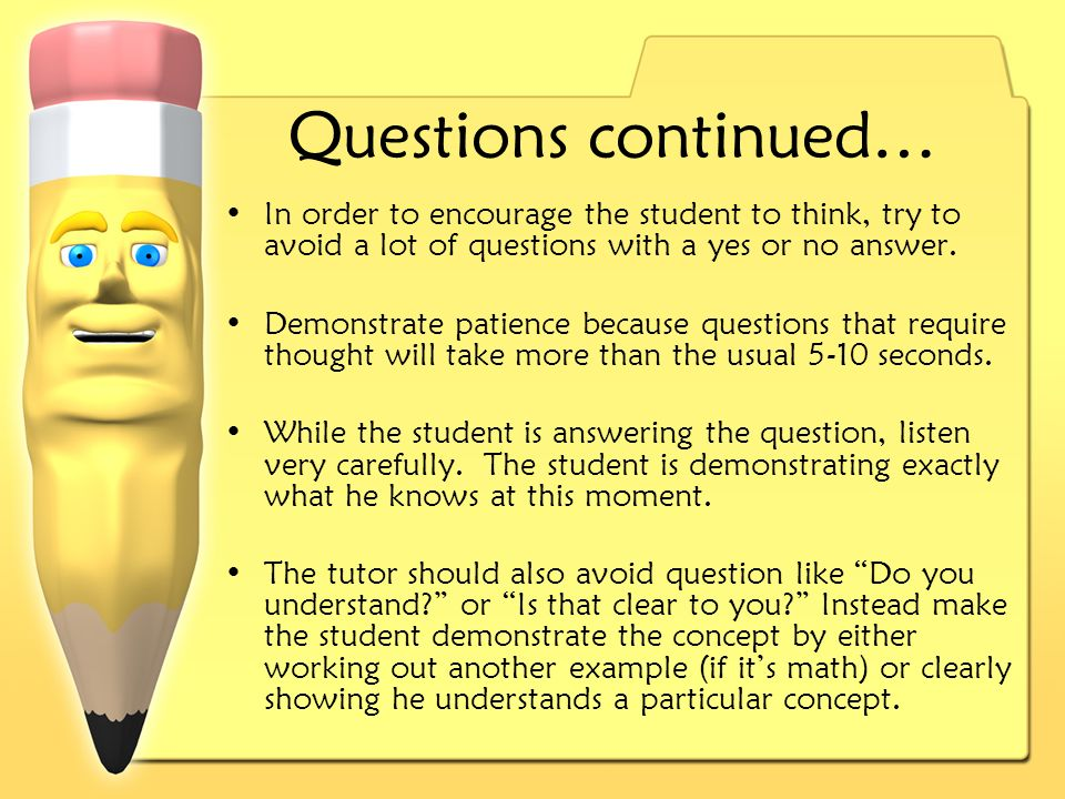 Questions continued… In order to encourage the student to think, try to avoid a lot of questions with a yes or no answer.