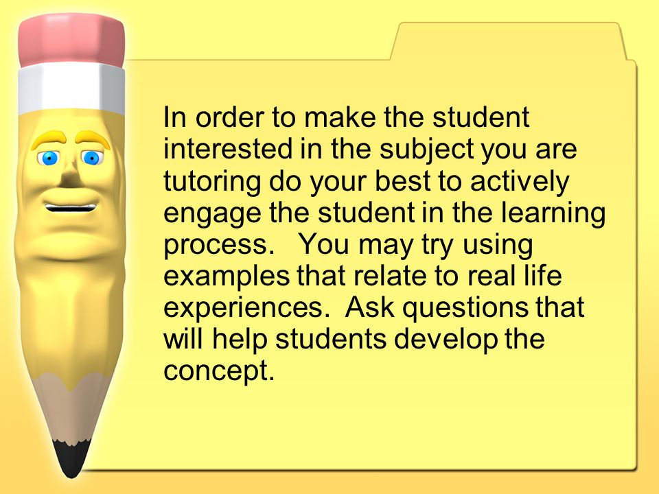 In order to make the student interested in the subject you are tutoring do your best to actively engage the student in the learning process.