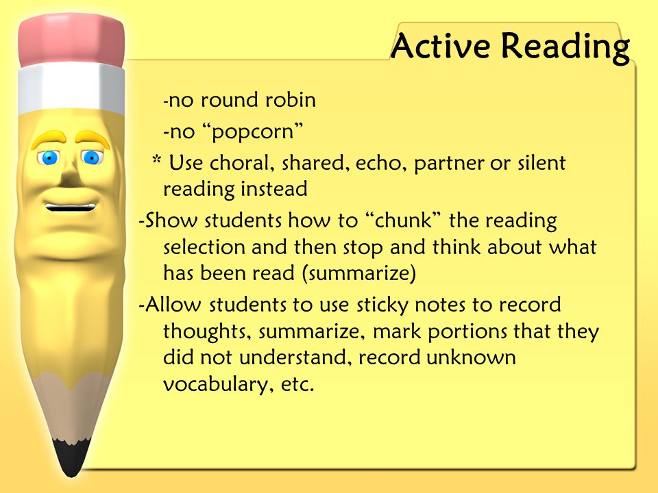 Active Reading - no round robin -no popcorn * Use choral, shared, echo, partner or silent reading instead -Show students how to chunk the reading selection and then stop and think about what has been read (summarize) -Allow students to use sticky notes to record thoughts, summarize, mark portions that they did not understand, record unknown vocabulary, etc.