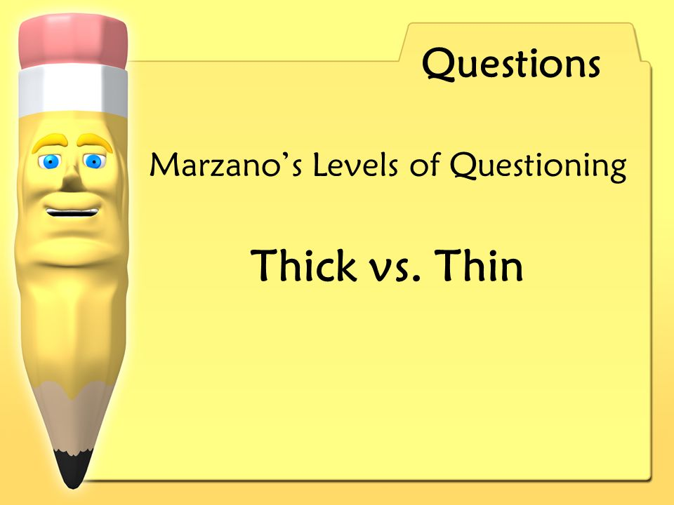 Questions Marzanos Levels of Questioning Thick vs. Thin