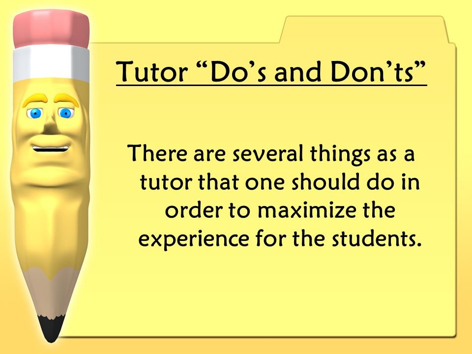 Tutor Dos and Donts There are several things as a tutor that one should do in order to maximize the experience for the students.