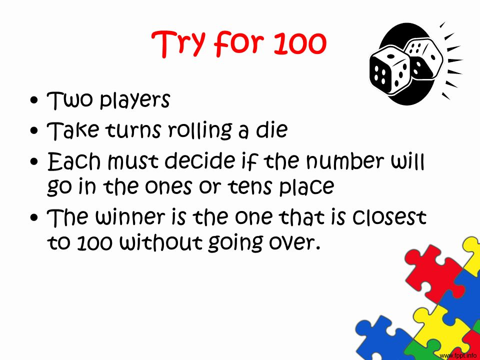 Try for 100 Two players Take turns rolling a die Each must decide if the number will go in the ones or tens place The winner is the one that is closest to 100 without going over.