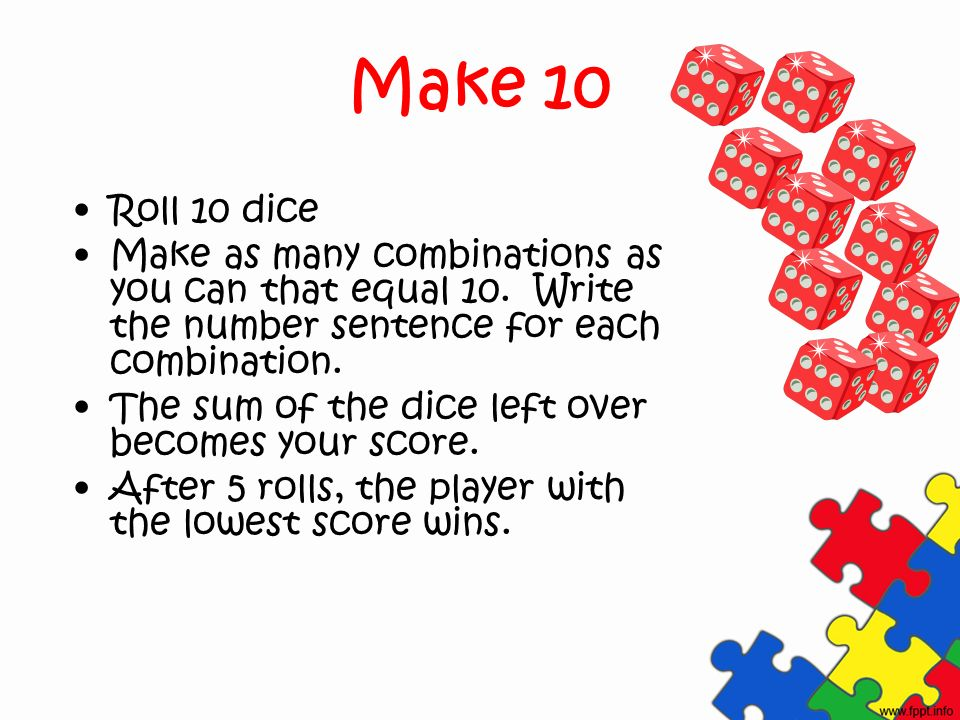 Make 10 Roll 10 dice Make as many combinations as you can that equal 10.