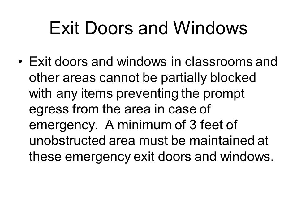 Exit Doors and Windows Exit doors and windows in classrooms and other areas cannot be partially blocked with any items preventing the prompt egress from the area in case of emergency.
