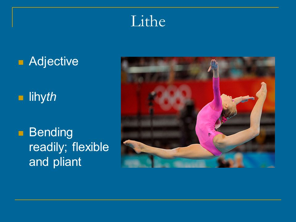 Lithe Adjective lihyth Bending readily; flexible and pliant