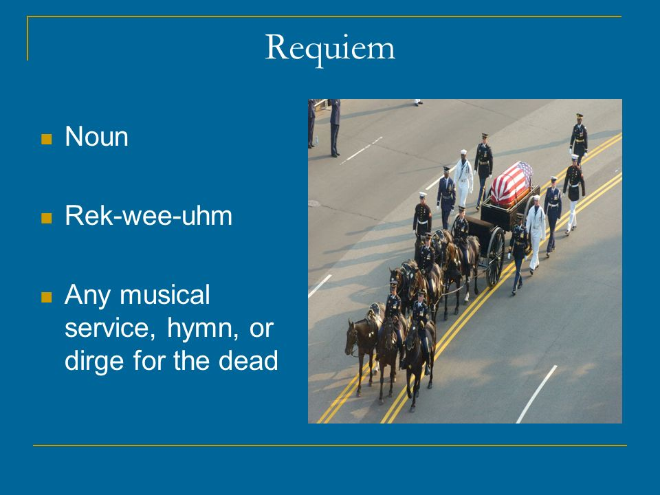 Requiem Noun Rek-wee-uhm Any musical service, hymn, or dirge for the dead