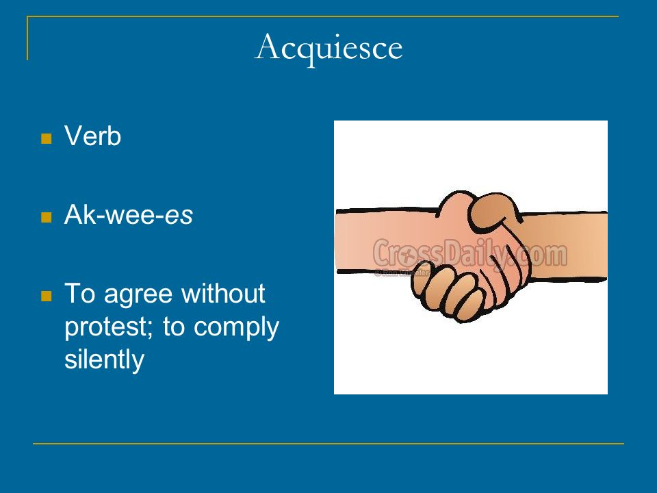 Acquiesce Verb Ak-wee-es To agree without protest; to comply silently