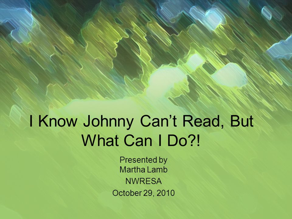 I Know Johnny Cant Read, But What Can I Do ! Presented by Martha Lamb NWRESA October 29, 2010