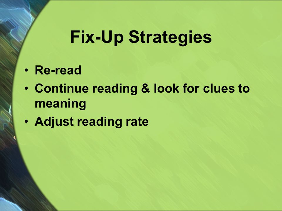Fix-Up Strategies Re-read Continue reading & look for clues to meaning Adjust reading rate