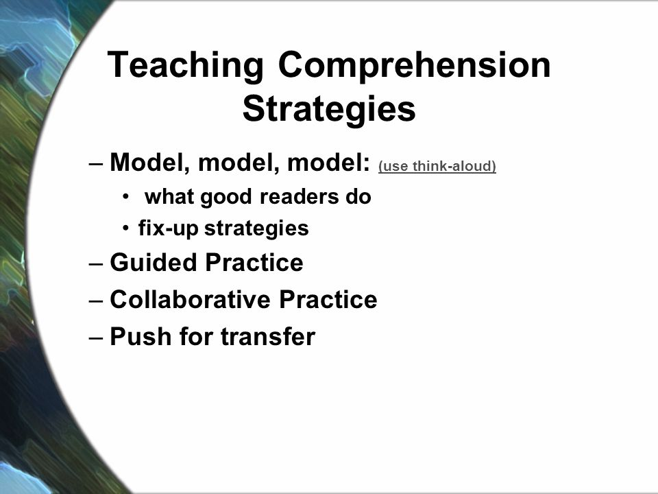 Teaching Comprehension Strategies –Model, model, model: (use think-aloud) (use think-aloud) what good readers do fix-up strategies –Guided Practice –Collaborative Practice –Push for transfer