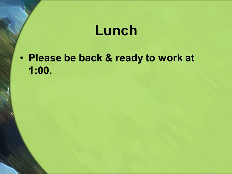 Lunch Please be back & ready to work at 1:00.