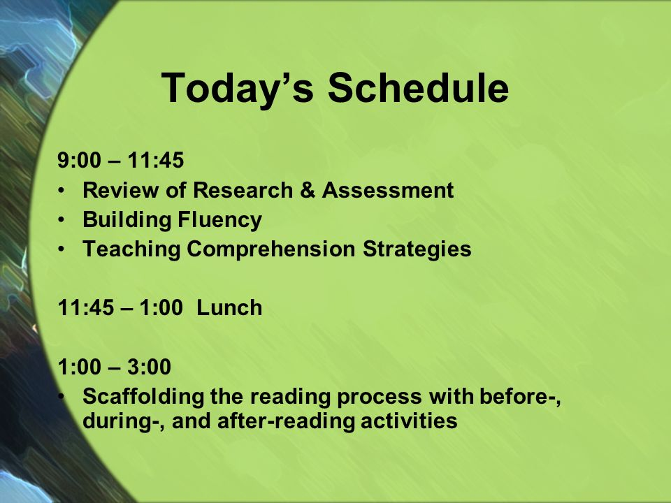Todays Schedule 9:00 – 11:45 Review of Research & Assessment Building Fluency Teaching Comprehension Strategies 11:45 – 1:00 Lunch 1:00 – 3:00 Scaffolding the reading process with before-, during-, and after-reading activities