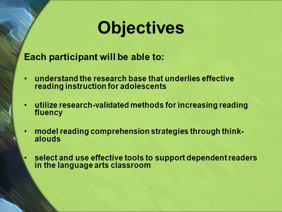 Objectives Each participant will be able to: understand the research base that underlies effective reading instruction for adolescents utilize research-validated methods for increasing reading fluency model reading comprehension strategies through think- alouds select and use effective tools to support dependent readers in the language arts classroom