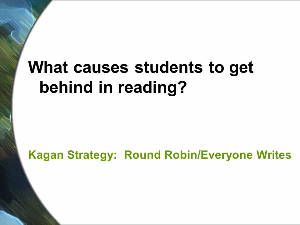 What causes students to get behind in reading Kagan Strategy: Round Robin/Everyone Writes