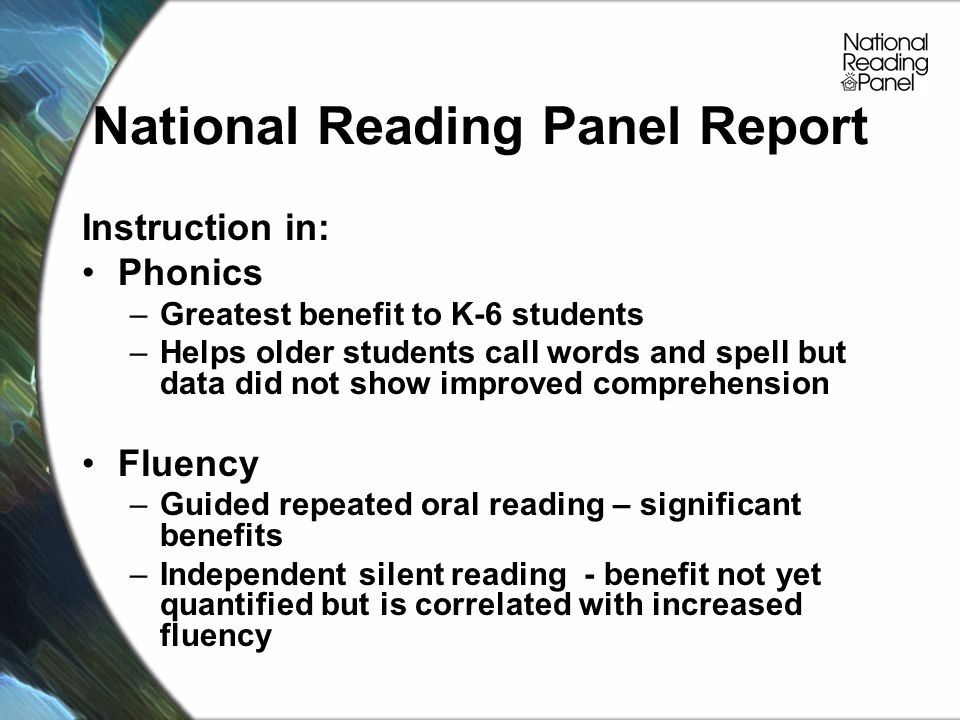 National Reading Panel Report Instruction in: Phonics –Greatest benefit to K-6 students –Helps older students call words and spell but data did not show improved comprehension Fluency –Guided repeated oral reading – significant benefits –Independent silent reading - benefit not yet quantified but is correlated with increased fluency
