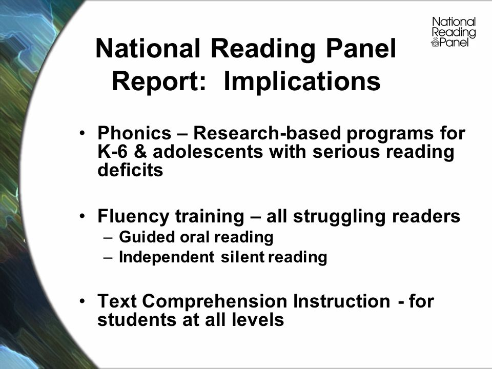 National Reading Panel Report: Implications Phonics – Research-based programs for K-6 & adolescents with serious reading deficits Fluency training – all struggling readers –Guided oral reading –Independent silent reading Text Comprehension Instruction - for students at all levels