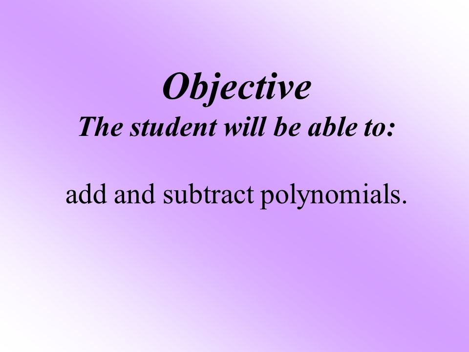 Objective The student will be able to: add and subtract polynomials.