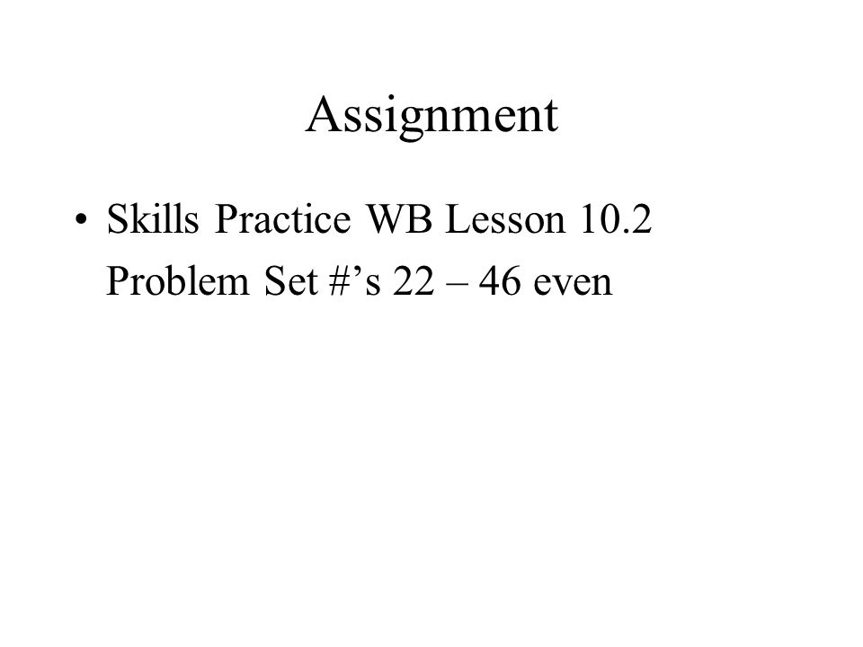 Assignment Skills Practice WB Lesson 10.2 Problem Set #s 22 – 46 even