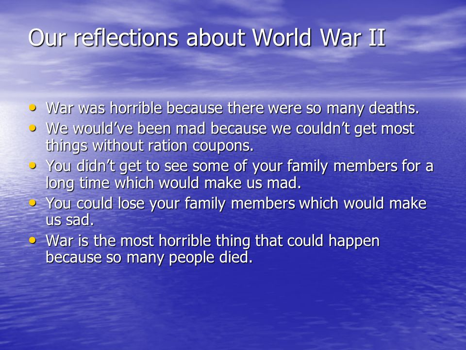 Our reflections about World War II War was horrible because there were so many deaths.