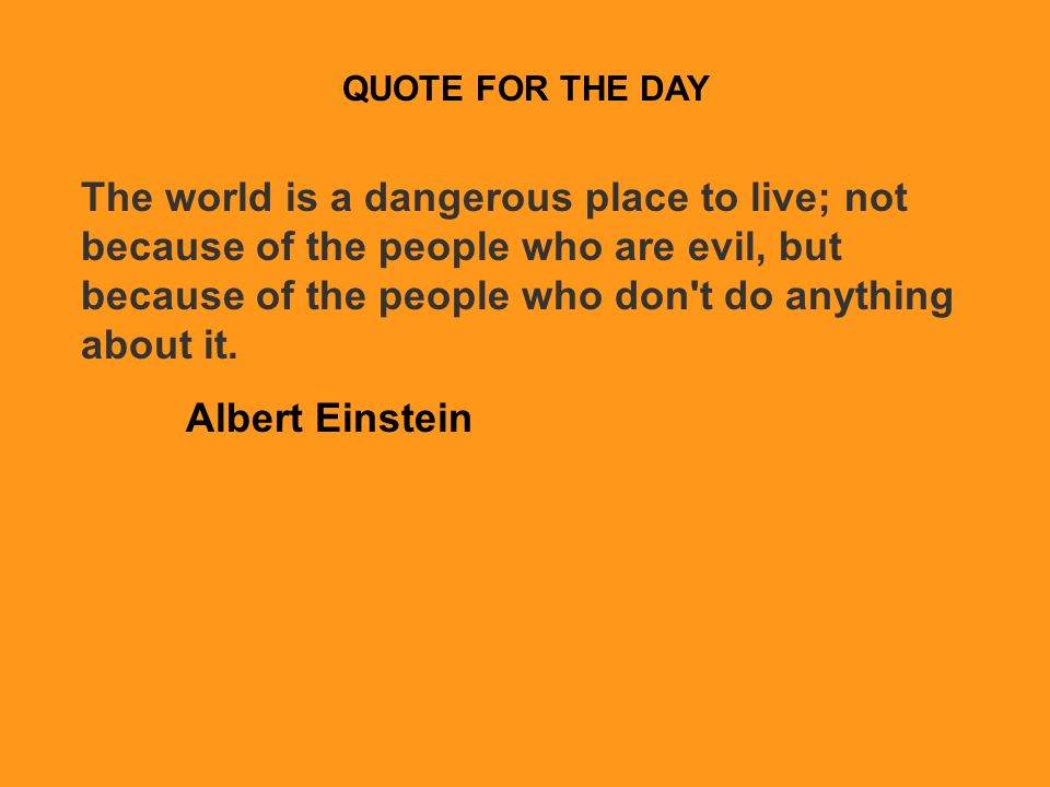 QUOTE FOR THE DAY The world is a dangerous place to live; not because of the people who are evil, but because of the people who don t do anything about it.
