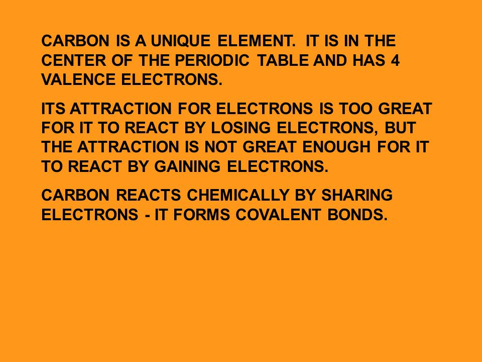 CARBON IS A UNIQUE ELEMENT. IT IS IN THE CENTER OF THE PERIODIC TABLE AND HAS 4 VALENCE ELECTRONS.