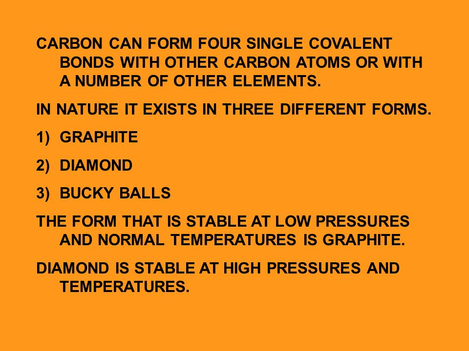 CARBON CAN FORM FOUR SINGLE COVALENT BONDS WITH OTHER CARBON ATOMS OR WITH A NUMBER OF OTHER ELEMENTS.