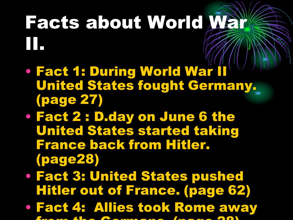 Facts about World War II. Fact 1: During World War II United States fought Germany.