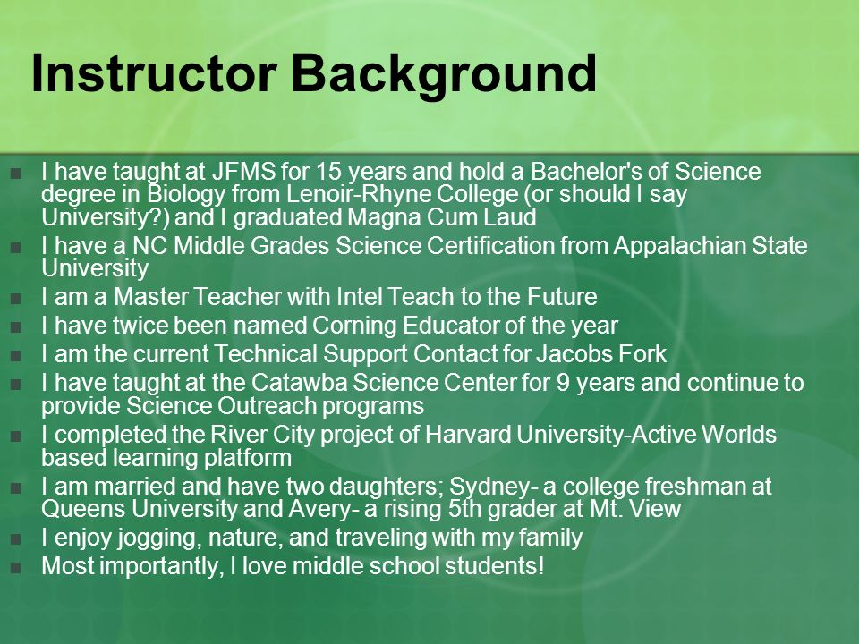 Instructor Background I have taught at JFMS for 15 years and hold a Bachelor s of Science degree in Biology from Lenoir-Rhyne College (or should I say University ) and I graduated Magna Cum Laud I have a NC Middle Grades Science Certification from Appalachian State University I am a Master Teacher with Intel Teach to the Future I have twice been named Corning Educator of the year I am the current Technical Support Contact for Jacobs Fork I have taught at the Catawba Science Center for 9 years and continue to provide Science Outreach programs I completed the River City project of Harvard University-Active Worlds based learning platform I am married and have two daughters; Sydney- a college freshman at Queens University and Avery- a rising 5th grader at Mt.