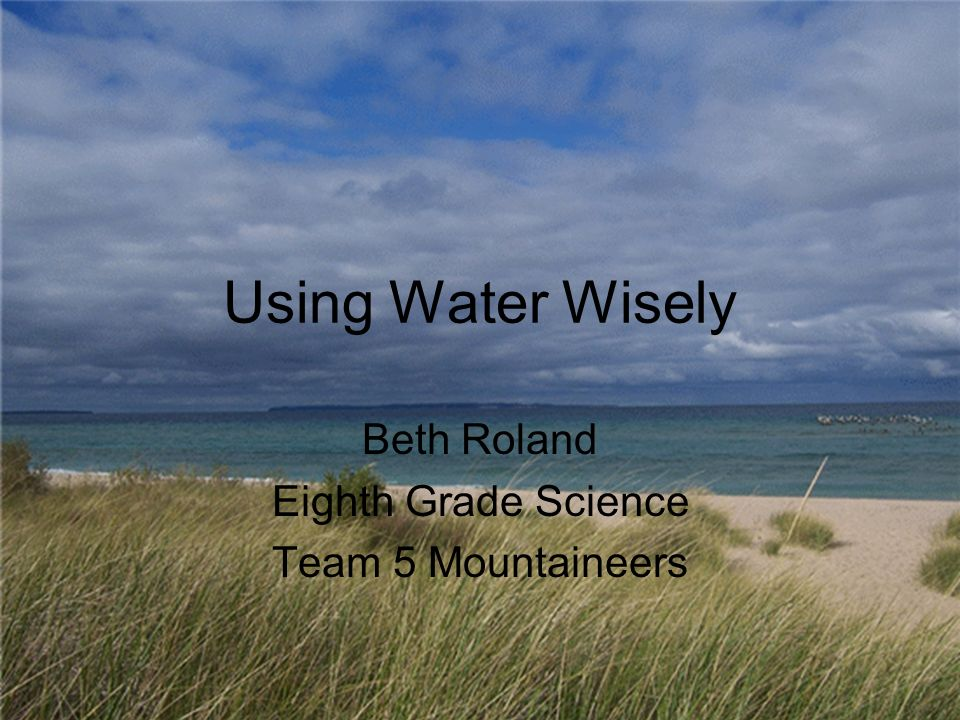 Using Water Wisely Beth Roland Eighth Grade Science Team 5 Mountaineers