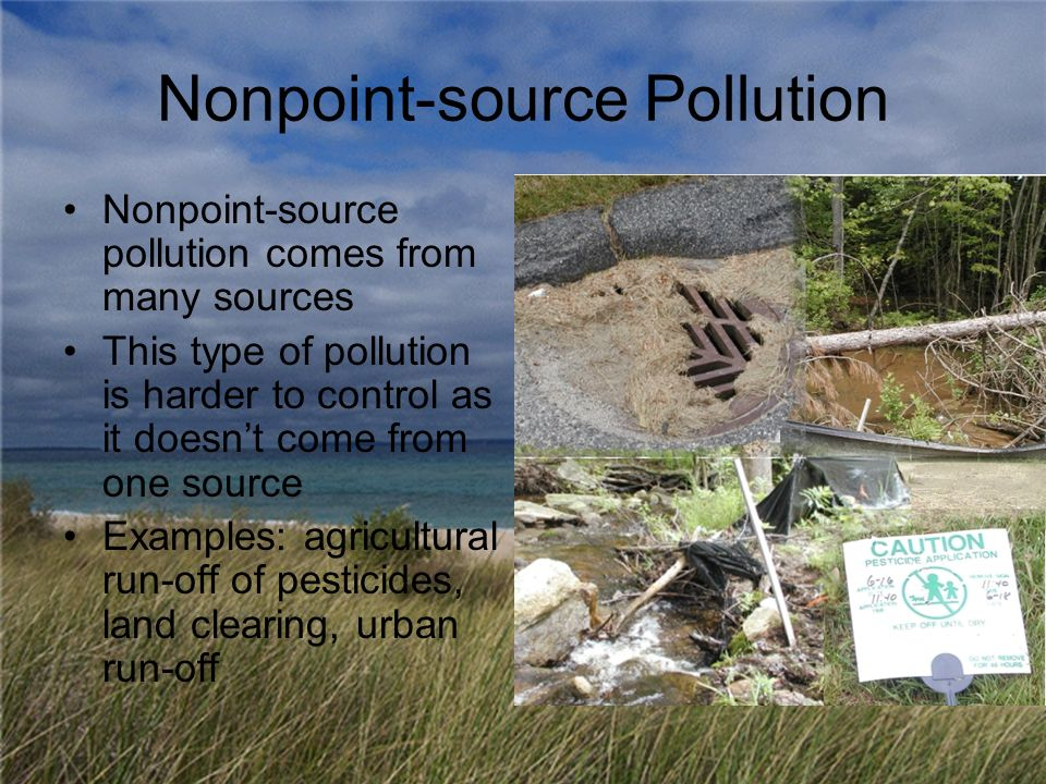 Nonpoint-source Pollution Nonpoint-source pollution comes from many sources This type of pollution is harder to control as it doesnt come from one source Examples: agricultural run-off of pesticides, land clearing, urban run-off