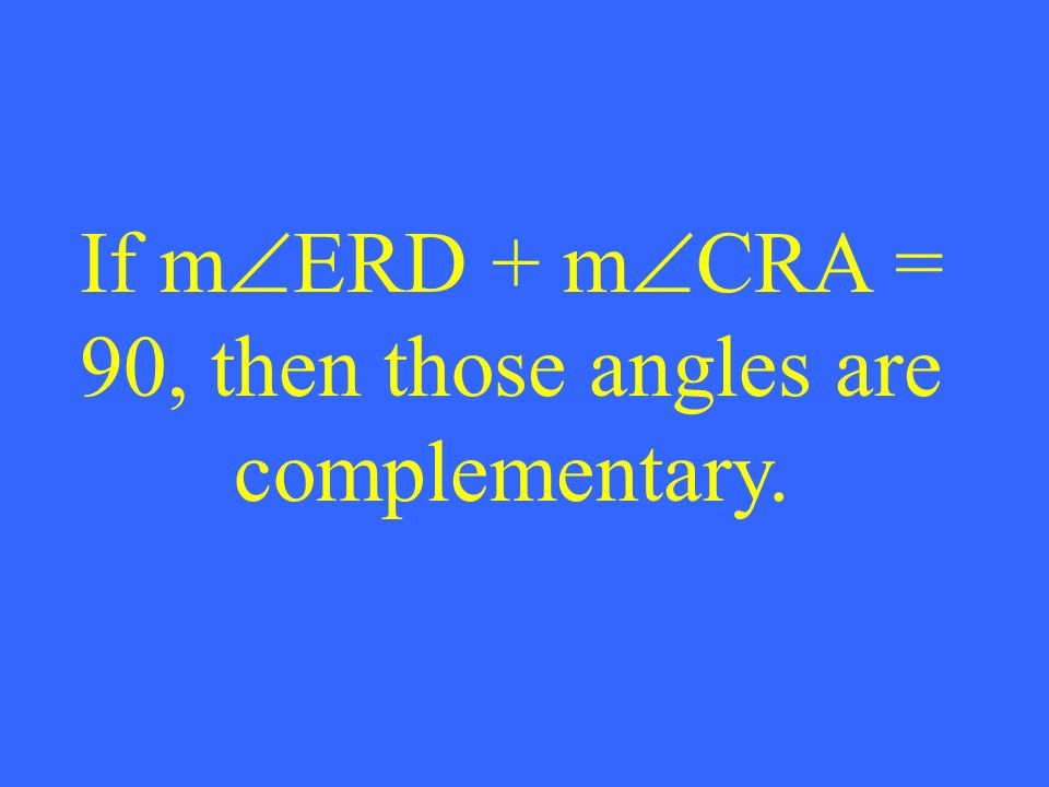 If m ERD + m CRA = 90, then those angles are complementary.