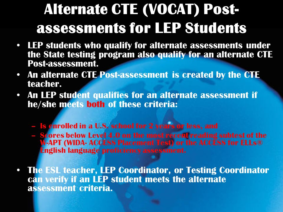 Alternate CTE (VOCAT) Post- assessments for LEP Students LEP students who qualify for alternate assessments under the State testing program also qualify for an alternate CTE Post-assessment.