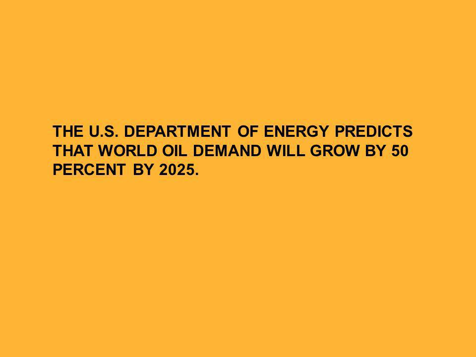 THE U.S. DEPARTMENT OF ENERGY PREDICTS THAT WORLD OIL DEMAND WILL GROW BY 50 PERCENT BY 2025.