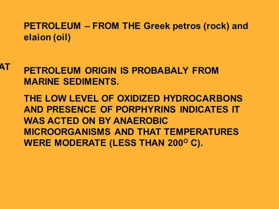 PETROLEUM – FROM THE Greek petros (rock) and elaion (oil) PETROLEUM ORIGIN IS PROBABALY FROM MARINE SEDIMENTS.