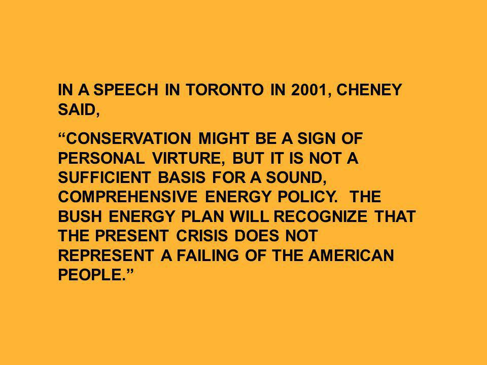 IN A SPEECH IN TORONTO IN 2001, CHENEY SAID, CONSERVATION MIGHT BE A SIGN OF PERSONAL VIRTURE, BUT IT IS NOT A SUFFICIENT BASIS FOR A SOUND, COMPREHENSIVE ENERGY POLICY.