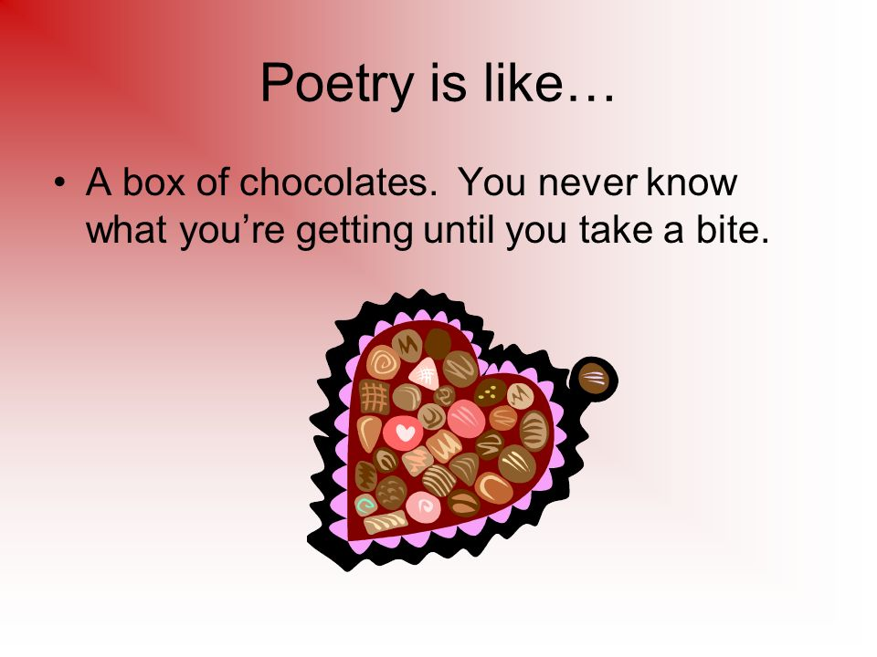 Poetry is like… A box of chocolates. You never know what youre getting until you take a bite.
