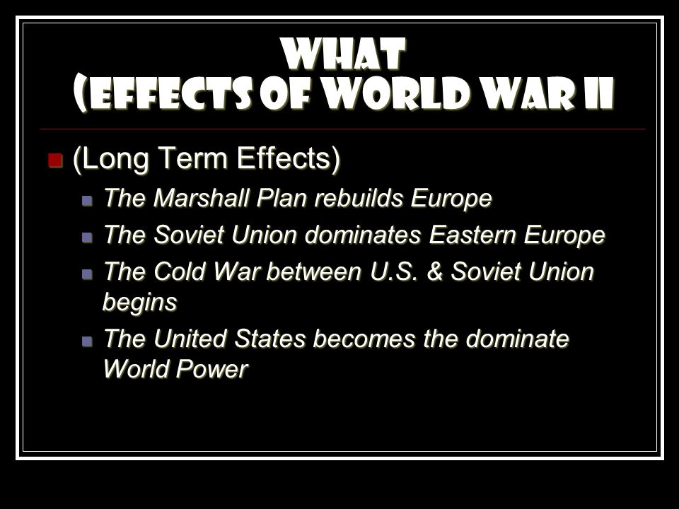 What (Effects of World War II (Long Term Effects) (Long Term Effects) The Marshall Plan rebuilds Europe The Marshall Plan rebuilds Europe The Soviet Union dominates Eastern Europe The Soviet Union dominates Eastern Europe The Cold War between U.S.