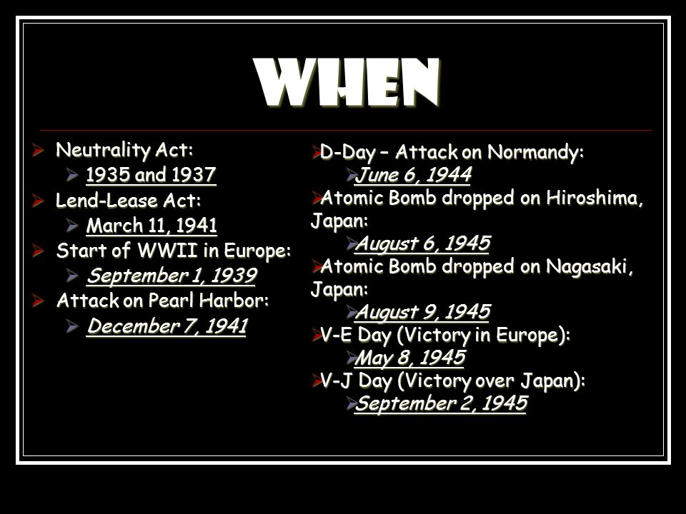 When Neutrality Act: Neutrality Act: 1935 and 1937 1935 and 1937 Lend-Lease Act: Lend-Lease Act: March 11, 1941 March 11, 1941 Start of WWII in Europe: Start of WWII in Europe: September 1, 1939 September 1, 1939 Attack on Pearl Harbor: Attack on Pearl Harbor: December 7, 1941 December 7, 1941 D-Day – Attack on Normandy: D-Day – Attack on Normandy: June 6, 1944 June 6, 1944 Atomic Bomb dropped on Hiroshima, Japan: Atomic Bomb dropped on Hiroshima, Japan: August 6, 1945 August 6, 1945 Atomic Bomb dropped on Nagasaki, Japan: Atomic Bomb dropped on Nagasaki, Japan: August 9, 1945 August 9, 1945 V-E Day (Victory in Europe): V-E Day (Victory in Europe): May 8, 1945 May 8, 1945 V-J Day (Victory over Japan): V-J Day (Victory over Japan): September 2, 1945 September 2, 1945
