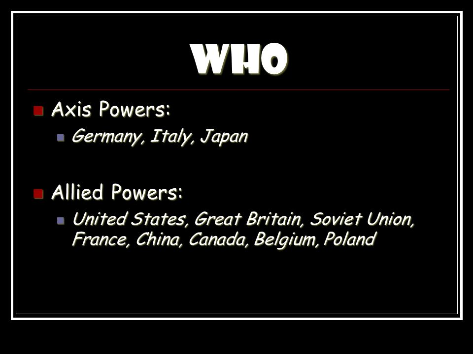 Who Axis Powers: Axis Powers: Germany, Italy, Japan Germany, Italy, Japan Allied Powers: Allied Powers: United States, Great Britain, Soviet Union, France, China, Canada, Belgium, Poland United States, Great Britain, Soviet Union, France, China, Canada, Belgium, Poland