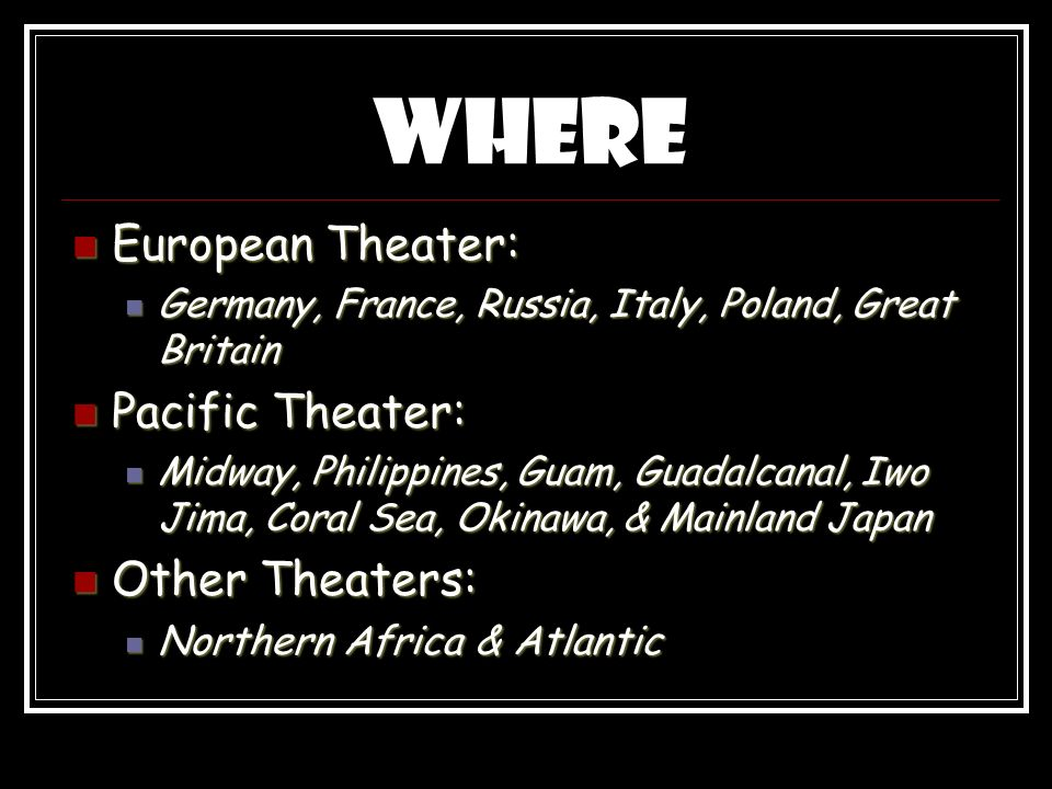 Where European Theater: European Theater: Germany, France, Russia, Italy, Poland, Great Britain Germany, France, Russia, Italy, Poland, Great Britain Pacific Theater: Pacific Theater: Midway, Philippines, Guam, Guadalcanal, Iwo Jima, Coral Sea, Okinawa, & Mainland Japan Midway, Philippines, Guam, Guadalcanal, Iwo Jima, Coral Sea, Okinawa, & Mainland Japan Other Theaters: Other Theaters: Northern Africa & Atlantic Northern Africa & Atlantic