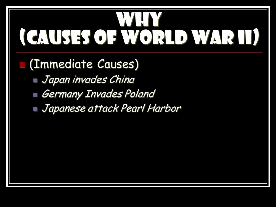 Why (Causes of World War II) (Immediate Causes) (Immediate Causes) Japan invades China Japan invades China Germany Invades Poland Germany Invades Poland Japanese attack Pearl Harbor Japanese attack Pearl Harbor
