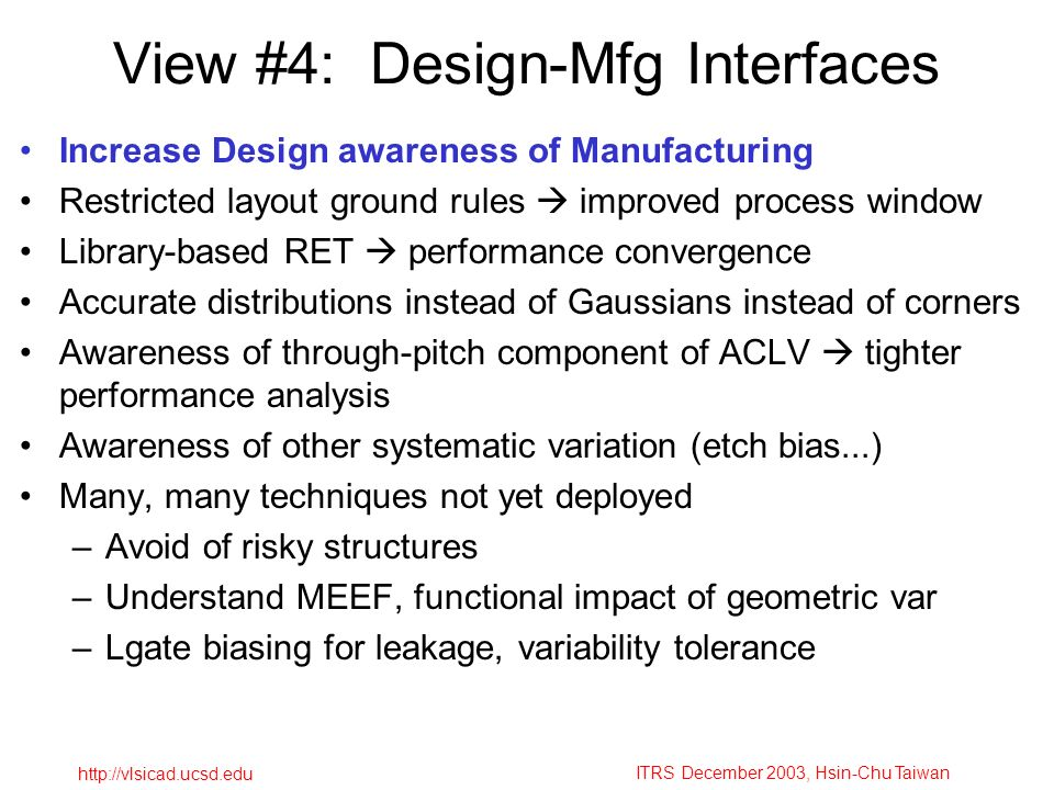 ITRS December 2003, Hsin-Chu Taiwan http://vlsicad.ucsd.edu View #4: Design-Mfg Interfaces Increase Design awareness of Manufacturing Restricted layout ground rules improved process window Library-based RET performance convergence Accurate distributions instead of Gaussians instead of corners Awareness of through-pitch component of ACLV tighter performance analysis Awareness of other systematic variation (etch bias...) Many, many techniques not yet deployed –Avoid of risky structures –Understand MEEF, functional impact of geometric var –Lgate biasing for leakage, variability tolerance