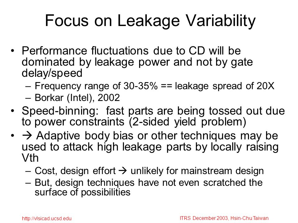 ITRS December 2003, Hsin-Chu Taiwan http://vlsicad.ucsd.edu Focus on Leakage Variability Performance fluctuations due to CD will be dominated by leakage power and not by gate delay/speed –Frequency range of 30-35% == leakage spread of 20X –Borkar (Intel), 2002 Speed-binning: fast parts are being tossed out due to power constraints (2-sided yield problem) Adaptive body bias or other techniques may be used to attack high leakage parts by locally raising Vth –Cost, design effort unlikely for mainstream design –But, design techniques have not even scratched the surface of possibilities