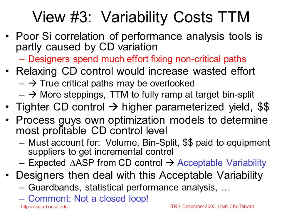 ITRS December 2003, Hsin-Chu Taiwan http://vlsicad.ucsd.edu View #3: Variability Costs TTM Poor Si correlation of performance analysis tools is partly caused by CD variation –Designers spend much effort fixing non-critical paths Relaxing CD control would increase wasted effort – True critical paths may be overlooked – More steppings, TTM to fully ramp at target bin-split Tighter CD control higher parameterized yield, $$ Process guys own optimization models to determine most profitable CD control level –Must account for: Volume, Bin-Split, $$ paid to equipment suppliers to get incremental control –Expected ASP from CD control Acceptable Variability Designers then deal with this Acceptable Variability –Guardbands, statistical performance analysis, … –Comment: Not a closed loop!