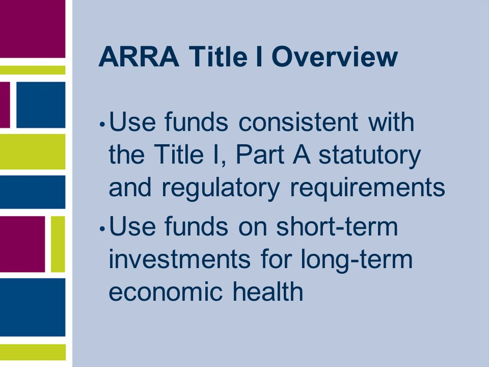 ARRA Title I Overview Use funds consistent with the Title I, Part A statutory and regulatory requirements Use funds on short-term investments for long-term economic health