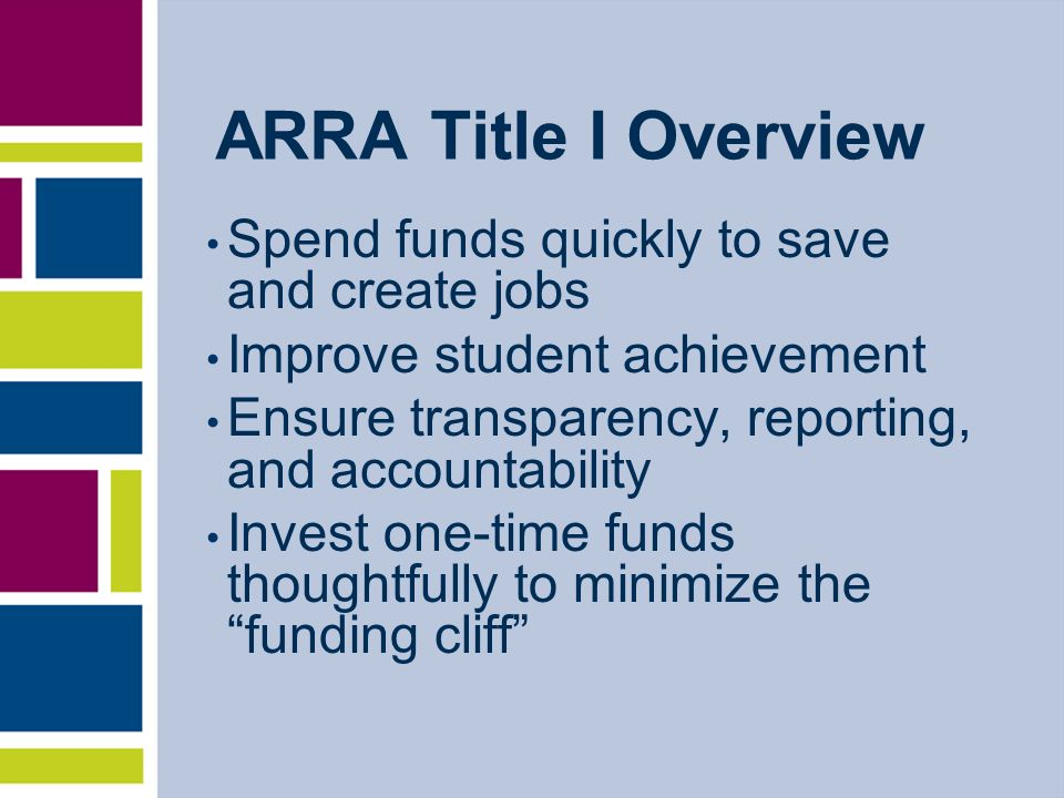 ARRA Title I Overview Spend funds quickly to save and create jobs Improve student achievement Ensure transparency, reporting, and accountability Invest one-time funds thoughtfully to minimize the funding cliff