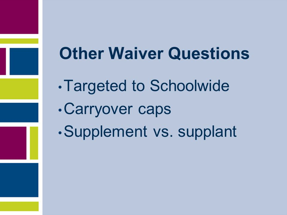 Other Waiver Questions Targeted to Schoolwide Carryover caps Supplement vs. supplant