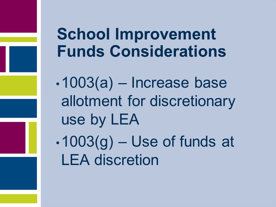 School Improvement Funds Considerations 1003(a) – Increase base allotment for discretionary use by LEA 1003(g) – Use of funds at LEA discretion