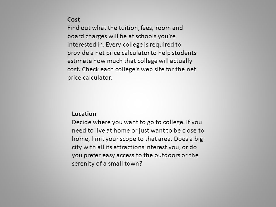 Cost Find out what the tuition, fees, room and board charges will be at schools youre interested in.