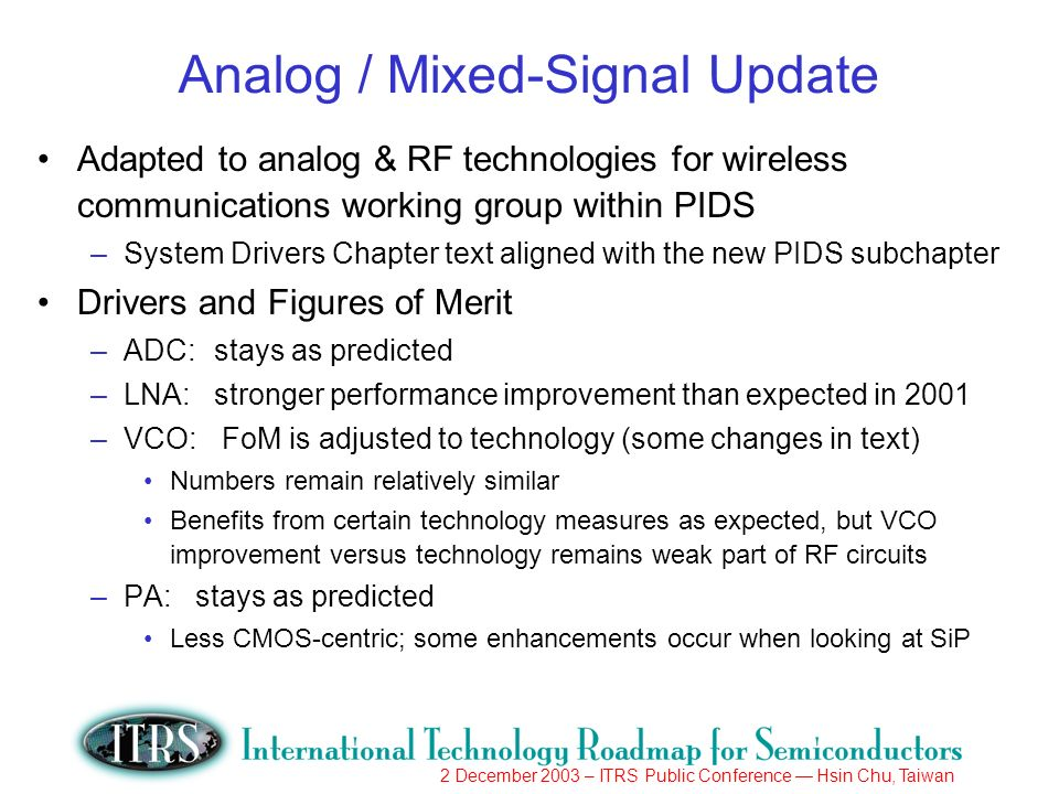 2 December 2003 – ITRS Public Conference Hsin Chu, Taiwan Analog / Mixed-Signal Update Adapted to analog & RF technologies for wireless communications working group within PIDS –System Drivers Chapter text aligned with the new PIDS subchapter Drivers and Figures of Merit –ADC:stays as predicted –LNA: stronger performance improvement than expected in 2001 –VCO: FoM is adjusted to technology (some changes in text) Numbers remain relatively similar Benefits from certain technology measures as expected, but VCO improvement versus technology remains weak part of RF circuits –PA: stays as predicted Less CMOS-centric; some enhancements occur when looking at SiP